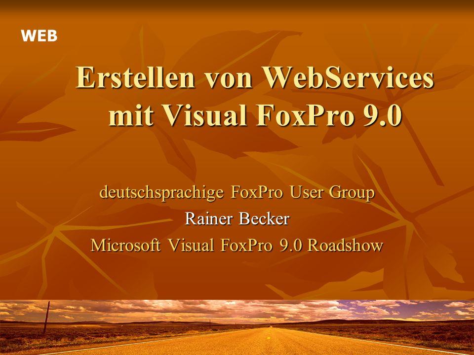 Erstellen von WebServices mit Visual FoxPro 9.0 deutschsprachige FoxPro User Group Rainer Becker Microsoft Visual FoxPro 9.0 Roadshow WEB