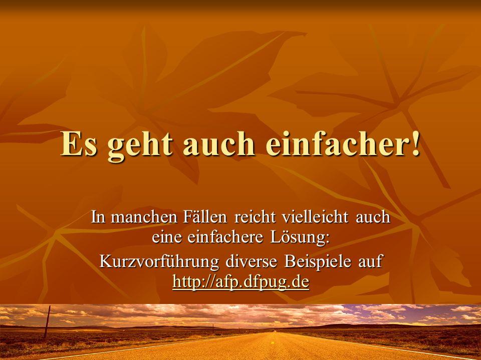 Es geht auch einfacher! In manchen Fällen reicht vielleicht auch eine einfachere Lösung: Kurzvorführung diverse Beispiele auf http://afp.dfpug.de http