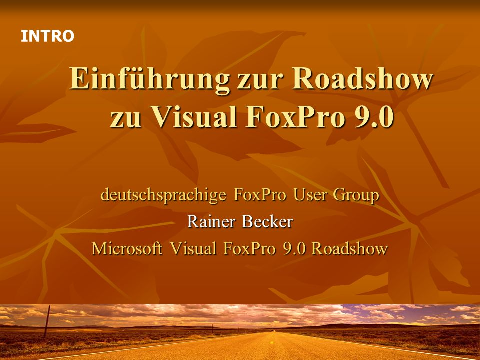 Einführung zur Roadshow zu Visual FoxPro 9.0 deutschsprachige FoxPro User Group Rainer Becker Microsoft Visual FoxPro 9.0 Roadshow INTRO