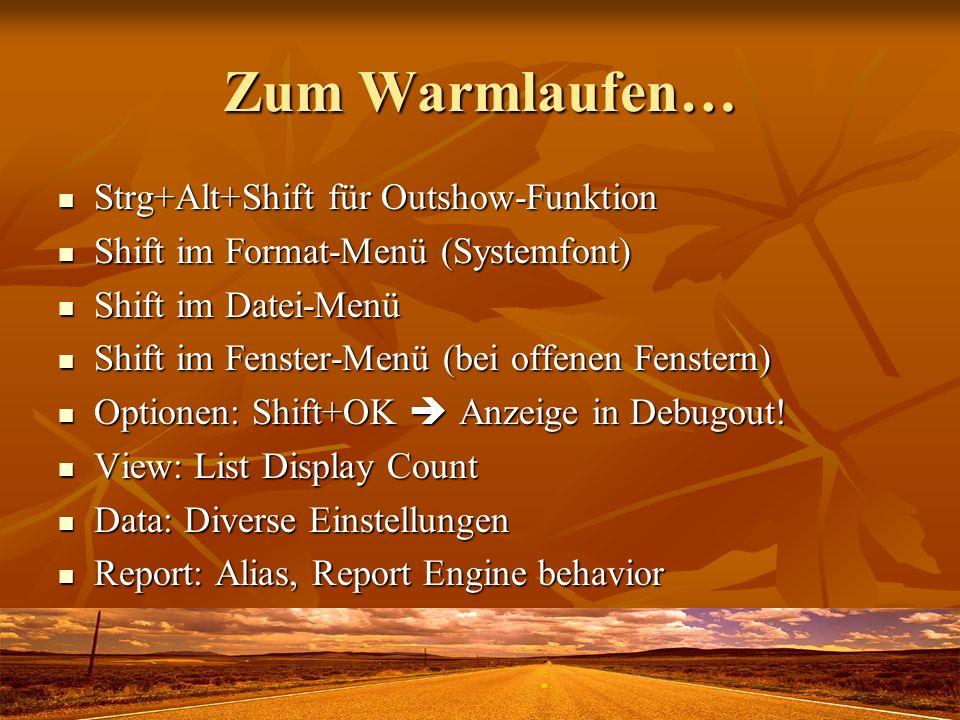 Zum Warmlaufen… Strg+Alt+Shift für Outshow-Funktion Strg+Alt+Shift für Outshow-Funktion Shift im Format-Menü (Systemfont) Shift im Format-Menü (Systemfont) Shift im Datei-Menü Shift im Datei-Menü Shift im Fenster-Menü (bei offenen Fenstern) Shift im Fenster-Menü (bei offenen Fenstern) Optionen: Shift+OK Anzeige in Debugout.