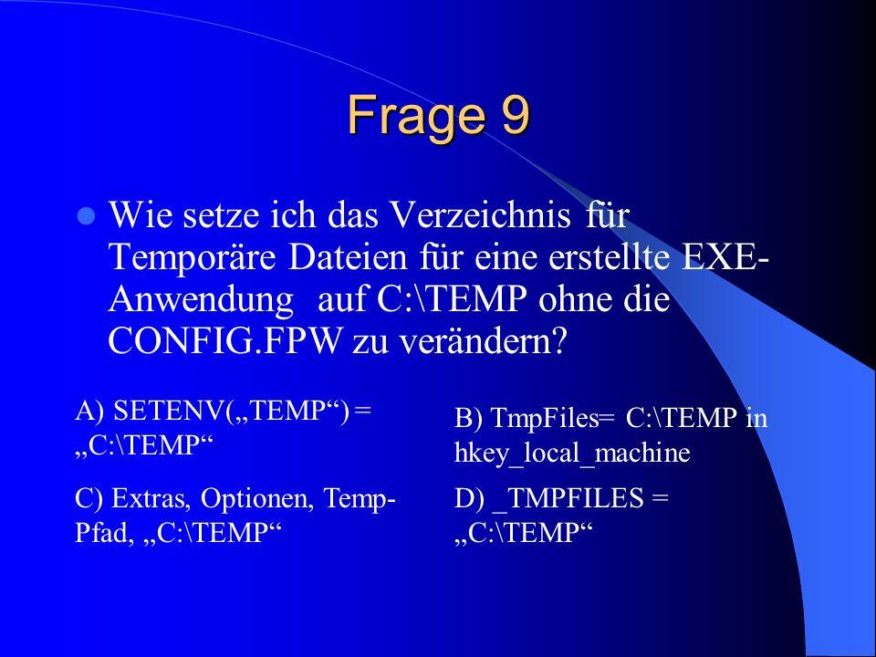 Frage 9 Wie setze ich das Verzeichnis für Temporäre Dateien für eine erstellte EXE- Anwendung auf C:\TEMP ohne die CONFIG.FPW zu verändern? A) SETENV(
