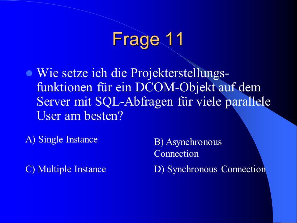 Frage 11 Wie setze ich die Projekterstellungs- funktionen für ein DCOM-Objekt auf dem Server mit SQL-Abfragen für viele parallele User am besten? A) S