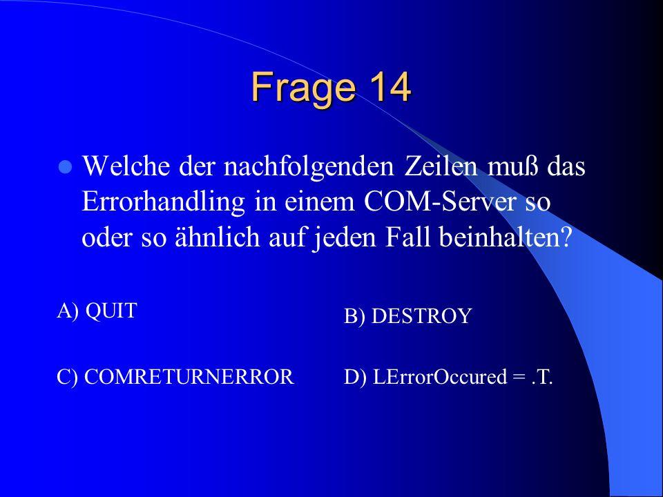Frage 14 Welche der nachfolgenden Zeilen muß das Errorhandling in einem COM-Server so oder so ähnlich auf jeden Fall beinhalten? A) QUIT B) DESTROY C)