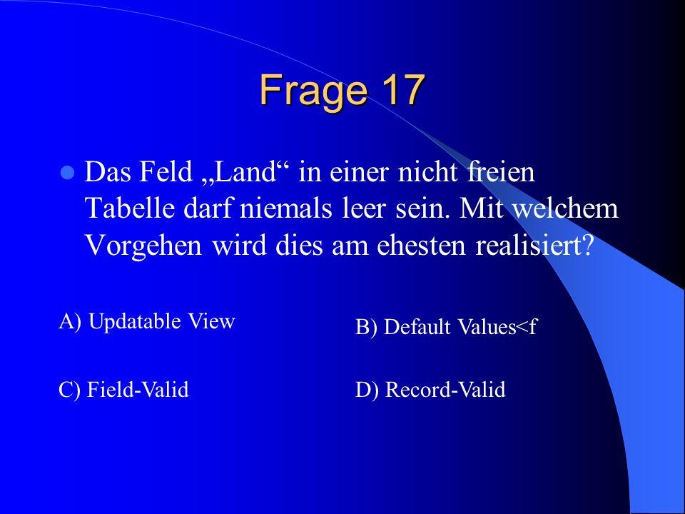 Frage 17 Das Feld Land in einer nicht freien Tabelle darf niemals leer sein. Mit welchem Vorgehen wird dies am ehesten realisiert? A) Updatable View B