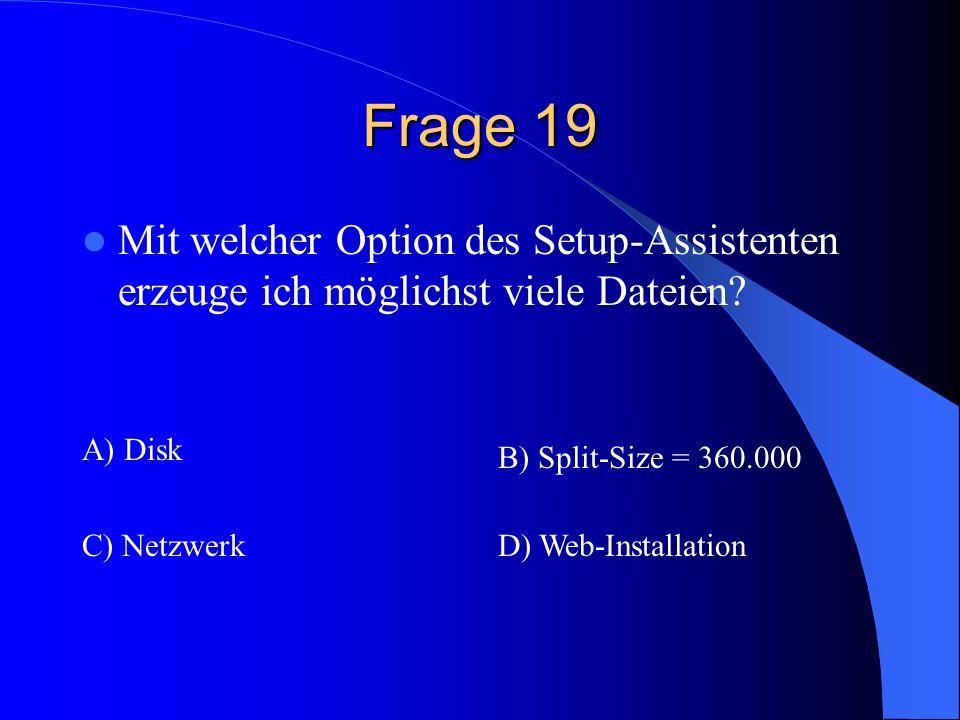 Frage 19 Mit welcher Option des Setup-Assistenten erzeuge ich möglichst viele Dateien? A) Disk B) Split-Size = 360.000 C) NetzwerkD) Web-Installation