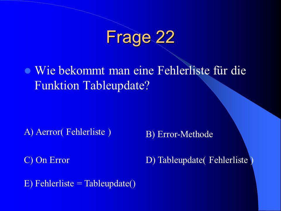 Frage 22 Wie bekommt man eine Fehlerliste für die Funktion Tableupdate? A) Aerror( Fehlerliste ) B) Error-Methode C) On ErrorD) Tableupdate( Fehlerlis