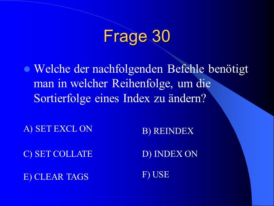Frage 30 Welche der nachfolgenden Befehle benötigt man in welcher Reihenfolge, um die Sortierfolge eines Index zu ändern? A) SET EXCL ON B) REINDEX C)
