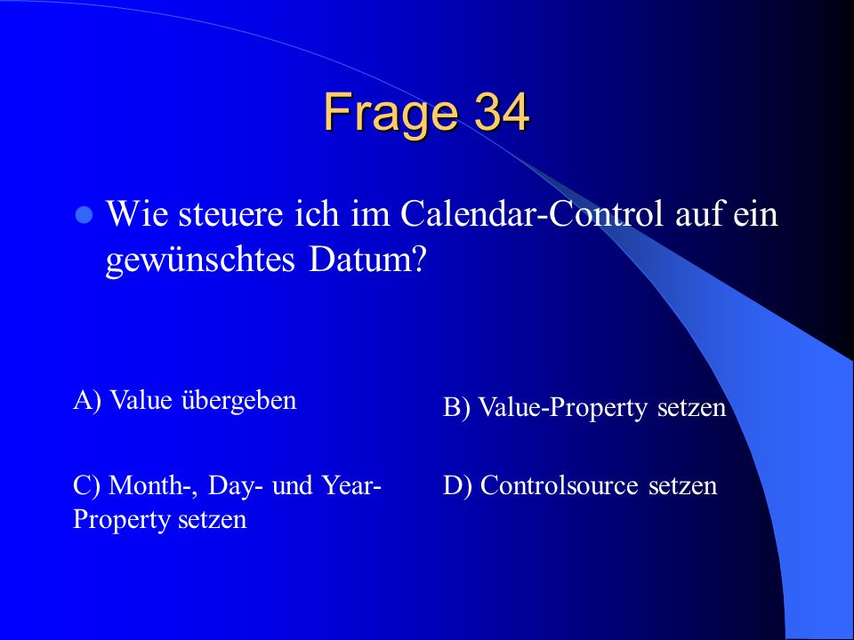 Frage 34 Wie steuere ich im Calendar-Control auf ein gewünschtes Datum? A) Value übergeben B) Value-Property setzen C) Month-, Day- und Year- Property