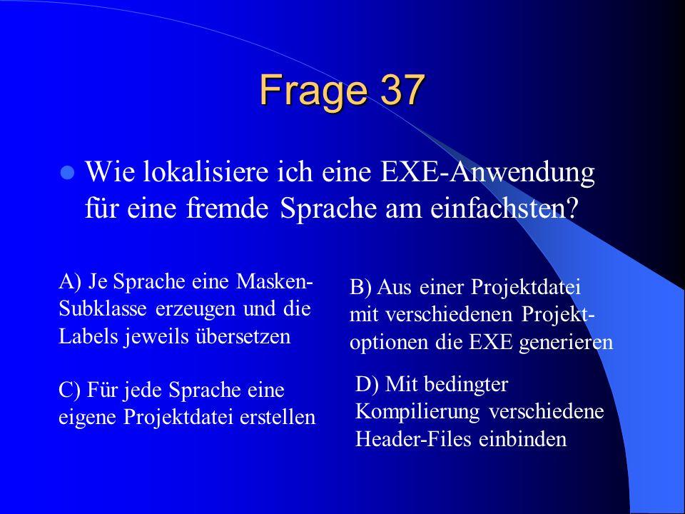 Frage 37 Wie lokalisiere ich eine EXE-Anwendung für eine fremde Sprache am einfachsten? A) Je Sprache eine Masken- Subklasse erzeugen und die Labels j