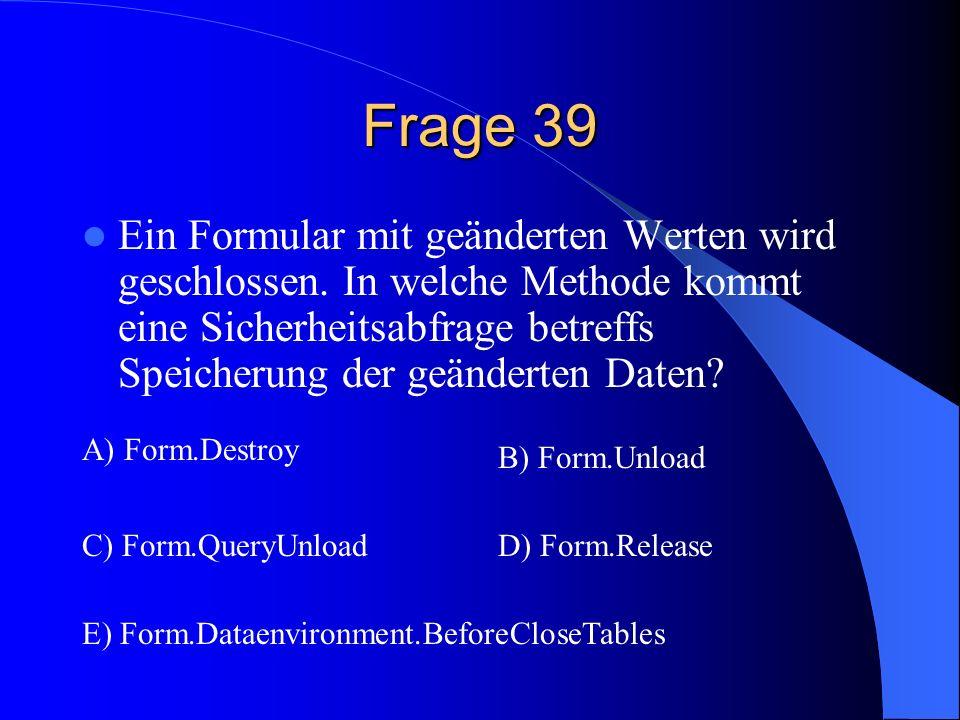 Frage 39 Ein Formular mit geänderten Werten wird geschlossen. In welche Methode kommt eine Sicherheitsabfrage betreffs Speicherung der geänderten Date