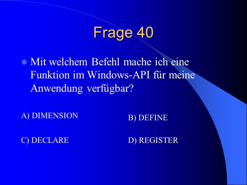 Frage 40 Mit welchem Befehl mache ich eine Funktion im Windows-API für meine Anwendung verfügbar? A) DIMENSION B) DEFINE C) DECLARED) REGISTER