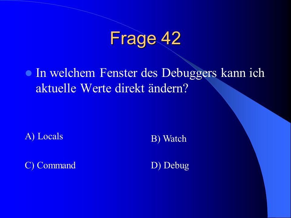 Frage 42 In welchem Fenster des Debuggers kann ich aktuelle Werte direkt ändern? A) Locals B) Watch C) CommandD) Debug