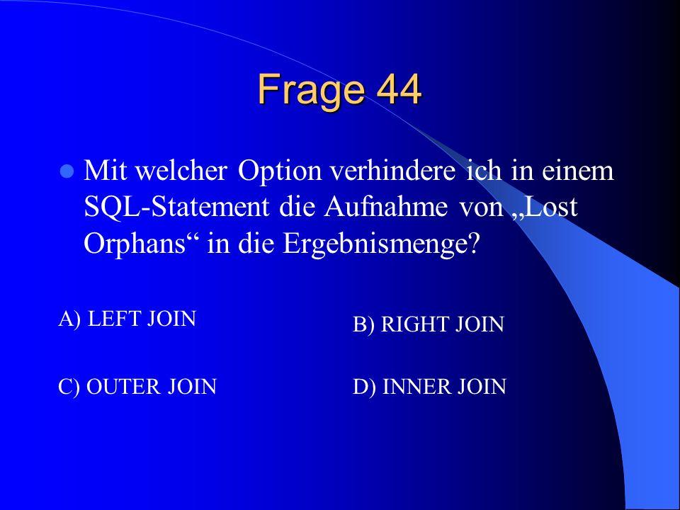 Frage 44 Mit welcher Option verhindere ich in einem SQL-Statement die Aufnahme von Lost Orphans in die Ergebnismenge? A) LEFT JOIN B) RIGHT JOIN C) OU