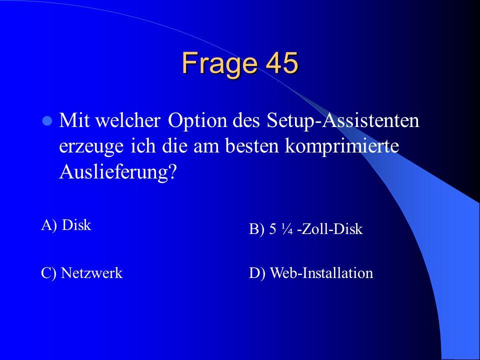 Frage 45 Mit welcher Option des Setup-Assistenten erzeuge ich die am besten komprimierte Auslieferung? A) Disk B) 5 ¼ -Zoll-Disk C) NetzwerkD) Web-Ins