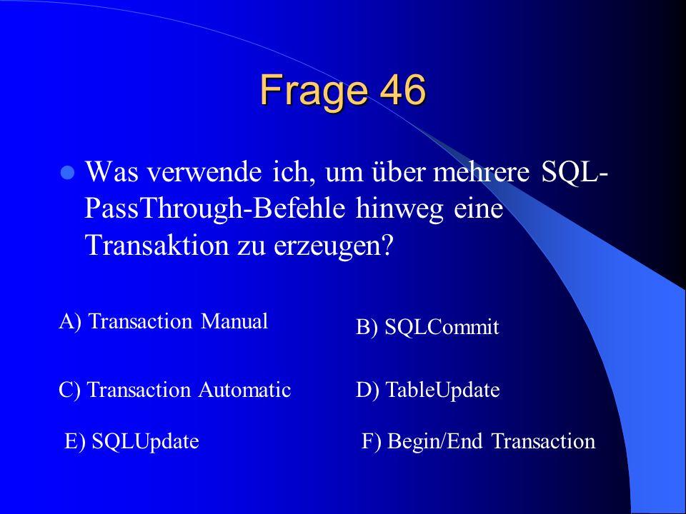 Frage 46 Was verwende ich, um über mehrere SQL- PassThrough-Befehle hinweg eine Transaktion zu erzeugen? A) Transaction Manual B) SQLCommit C) Transac