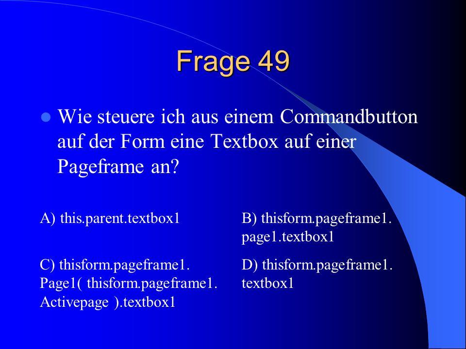 Frage 49 Wie steuere ich aus einem Commandbutton auf der Form eine Textbox auf einer Pageframe an? A) this.parent.textbox1B) thisform.pageframe1. page