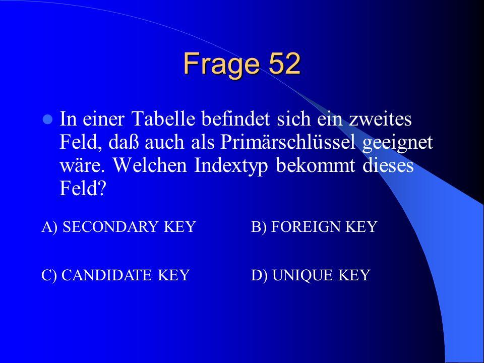 Frage 52 In einer Tabelle befindet sich ein zweites Feld, daß auch als Primärschlüssel geeignet wäre. Welchen Indextyp bekommt dieses Feld? A) SECONDA