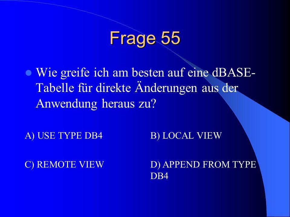 Frage 55 Wie greife ich am besten auf eine dBASE- Tabelle für direkte Änderungen aus der Anwendung heraus zu? A) USE TYPE DB4B) LOCAL VIEW C) REMOTE V