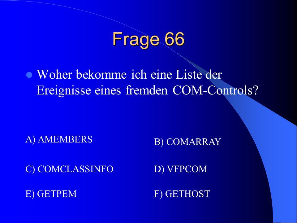 Frage 66 Woher bekomme ich eine Liste der Ereignisse eines fremden COM-Controls? A) AMEMBERS B) COMARRAY C) COMCLASSINFOD) VFPCOM F) GETHOSTE) GETPEM