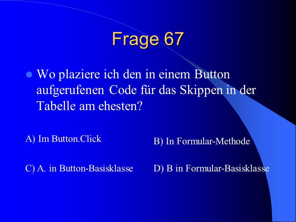 Frage 67 Wo plaziere ich den in einem Button aufgerufenen Code für das Skippen in der Tabelle am ehesten? A) Im Button.Click B) In Formular-Methode C)
