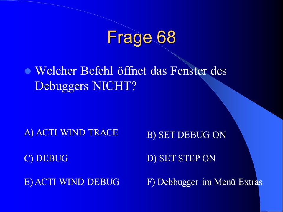 Frage 68 Welcher Befehl öffnet das Fenster des Debuggers NICHT? A) ACTI WIND TRACE B) SET DEBUG ON C) DEBUGD) SET STEP ON E) ACTI WIND DEBUGF) Debbugg