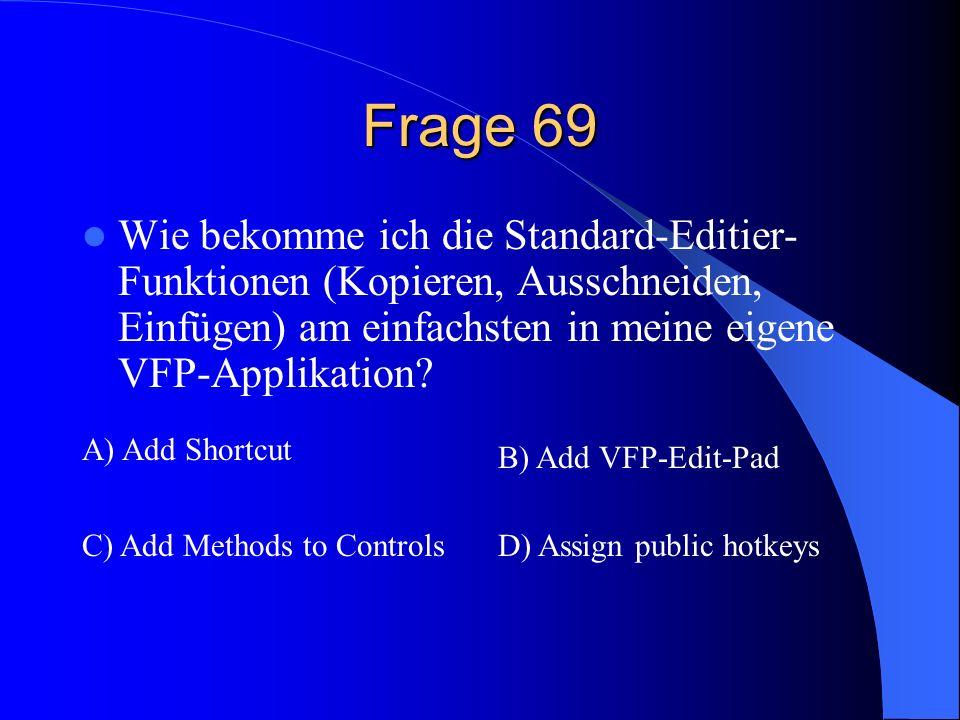 Frage 69 Wie bekomme ich die Standard-Editier- Funktionen (Kopieren, Ausschneiden, Einfügen) am einfachsten in meine eigene VFP-Applikation? A) Add Sh