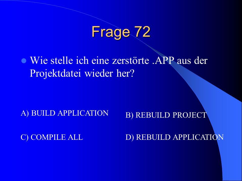 Frage 72 Wie stelle ich eine zerstörte.APP aus der Projektdatei wieder her? A) BUILD APPLICATION B) REBUILD PROJECT C) COMPILE ALLD) REBUILD APPLICATI