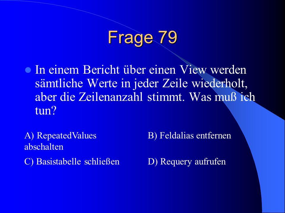 Frage 79 In einem Bericht über einen View werden sämtliche Werte in jeder Zeile wiederholt, aber die Zeilenanzahl stimmt. Was muß ich tun? A) Repeated