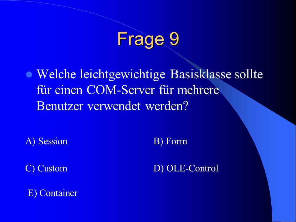 Frage 9 Welche leichtgewichtige Basisklasse sollte für einen COM-Server für mehrere Benutzer verwendet werden? A) SessionB) Form C) CustomD) OLE-Contr