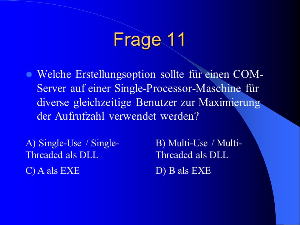 Frage 11 Welche Erstellungsoption sollte für einen COM- Server auf einer Single-Processor-Maschine für diverse gleichzeitige Benutzer zur Maximierung der Aufrufzahl verwendet werden.