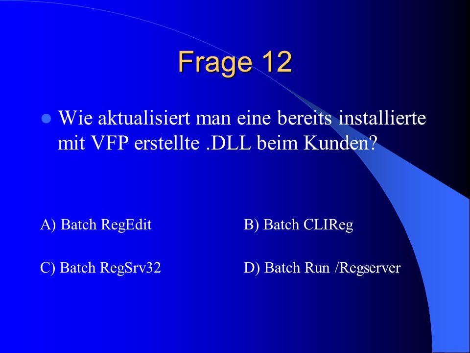 Frage 12 Wie aktualisiert man eine bereits installierte mit VFP erstellte.DLL beim Kunden? A) Batch RegEditB) Batch CLIReg C) Batch RegSrv32D) Batch R