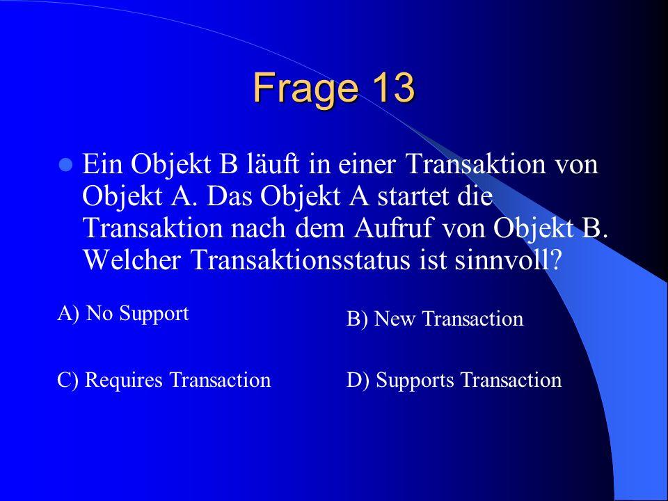 Frage 13 Ein Objekt B läuft in einer Transaktion von Objekt A. Das Objekt A startet die Transaktion nach dem Aufruf von Objekt B. Welcher Transaktions