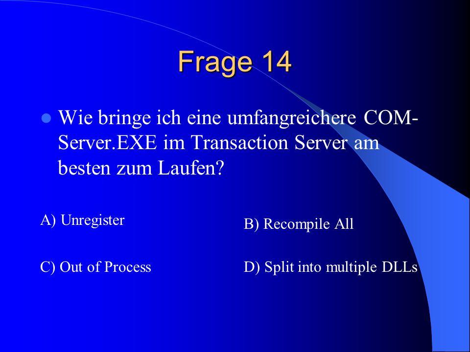 Frage 14 Wie bringe ich eine umfangreichere COM- Server.EXE im Transaction Server am besten zum Laufen? A) Unregister B) Recompile All C) Out of Proce