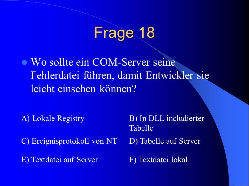Frage 18 Wo sollte ein COM-Server seine Fehlerdatei führen, damit Entwickler sie leicht einsehen können? A) Lokale RegistryB) In DLL includierter Tabe