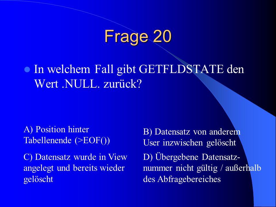 Frage 20 In welchem Fall gibt GETFLDSTATE den Wert.NULL. zurück? A) Position hinter Tabellenende (>EOF()) B) Datensatz von anderem User inzwischen gel