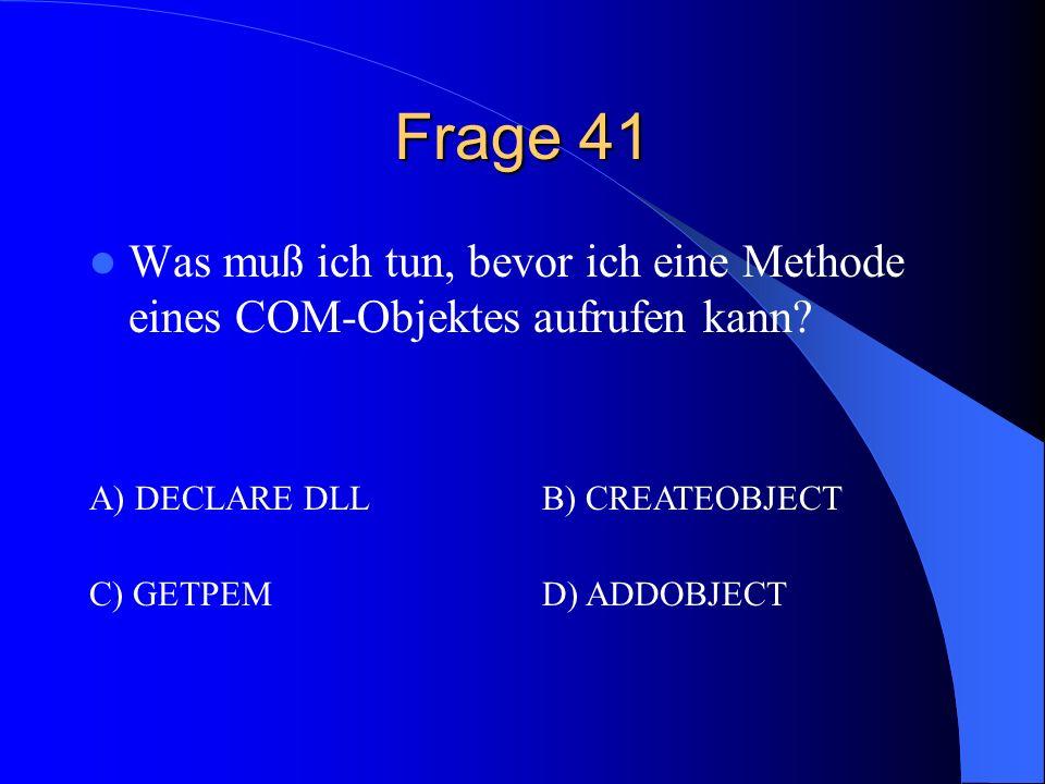 Frage 41 Was muß ich tun, bevor ich eine Methode eines COM-Objektes aufrufen kann? A) DECLARE DLLB) CREATEOBJECT C) GETPEMD) ADDOBJECT