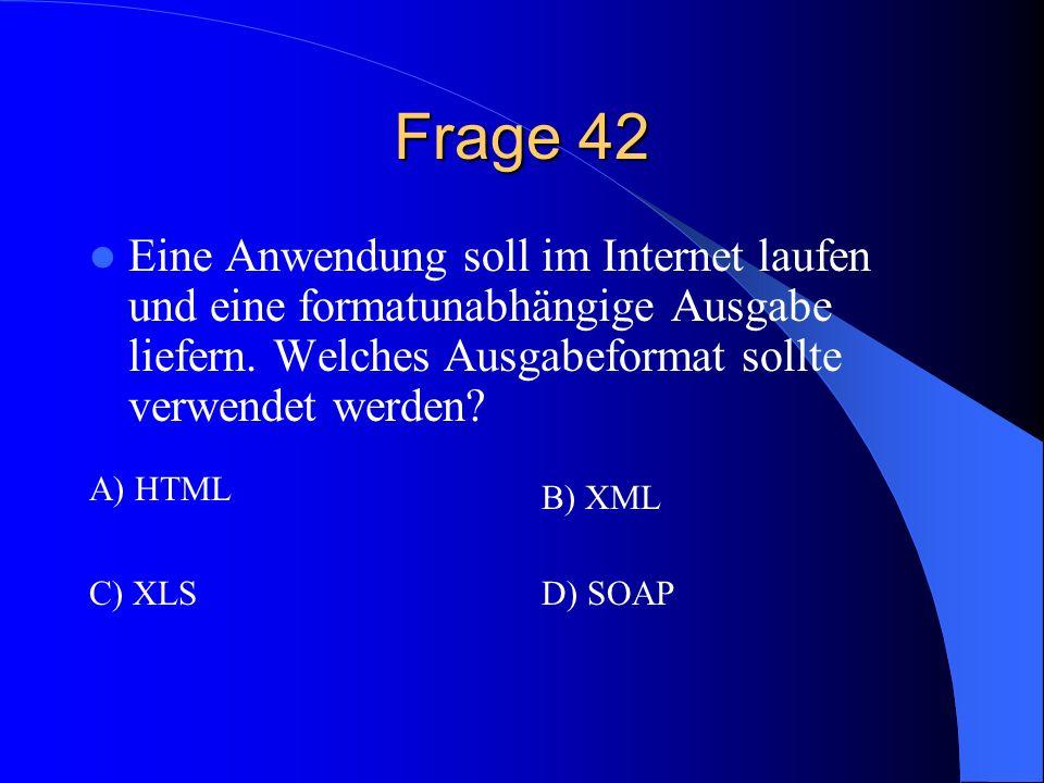 Frage 42 Eine Anwendung soll im Internet laufen und eine formatunabhängige Ausgabe liefern. Welches Ausgabeformat sollte verwendet werden? A) HTML B)
