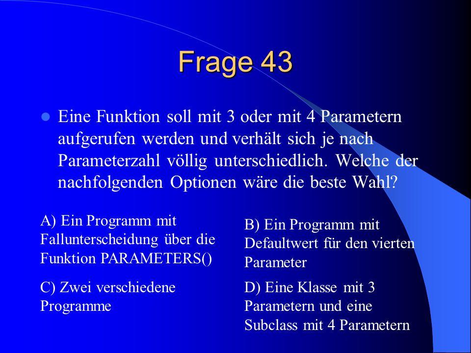 Frage 43 Eine Funktion soll mit 3 oder mit 4 Parametern aufgerufen werden und verhält sich je nach Parameterzahl völlig unterschiedlich.