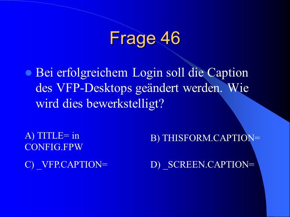 Frage 46 Bei erfolgreichem Login soll die Caption des VFP-Desktops geändert werden. Wie wird dies bewerkstelligt? A) TITLE= in CONFIG.FPW B) THISFORM.