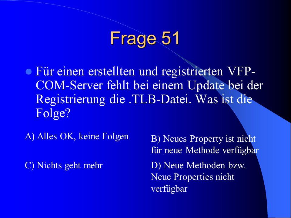 Frage 51 Für einen erstellten und registrierten VFP- COM-Server fehlt bei einem Update bei der Registrierung die.TLB-Datei. Was ist die Folge? A) Alle