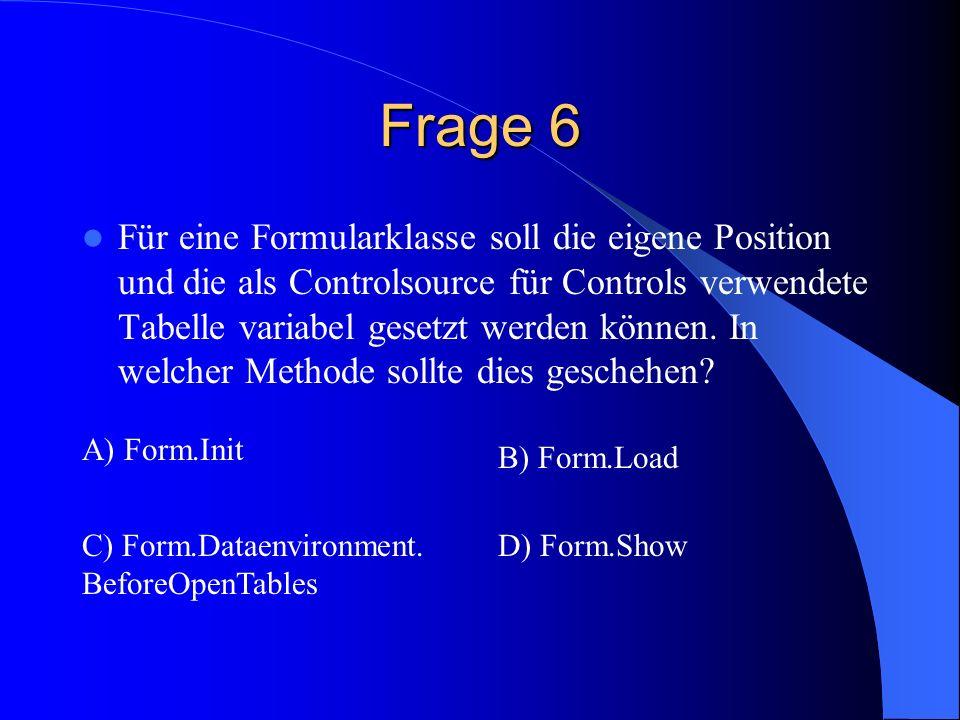 Frage 6 Für eine Formularklasse soll die eigene Position und die als Controlsource für Controls verwendete Tabelle variabel gesetzt werden können. In