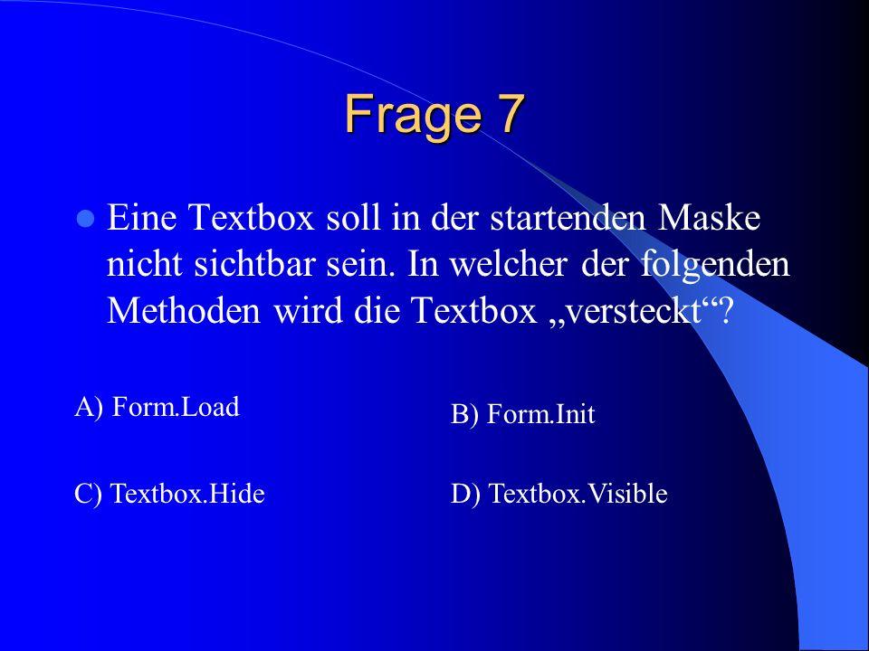 Frage 7 Eine Textbox soll in der startenden Maske nicht sichtbar sein. In welcher der folgenden Methoden wird die Textbox versteckt? A) Form.Load B) F