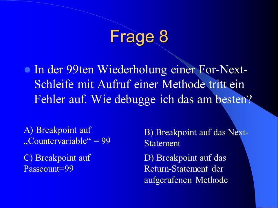 Frage 8 In der 99ten Wiederholung einer For-Next- Schleife mit Aufruf einer Methode tritt ein Fehler auf. Wie debugge ich das am besten? A) Breakpoint