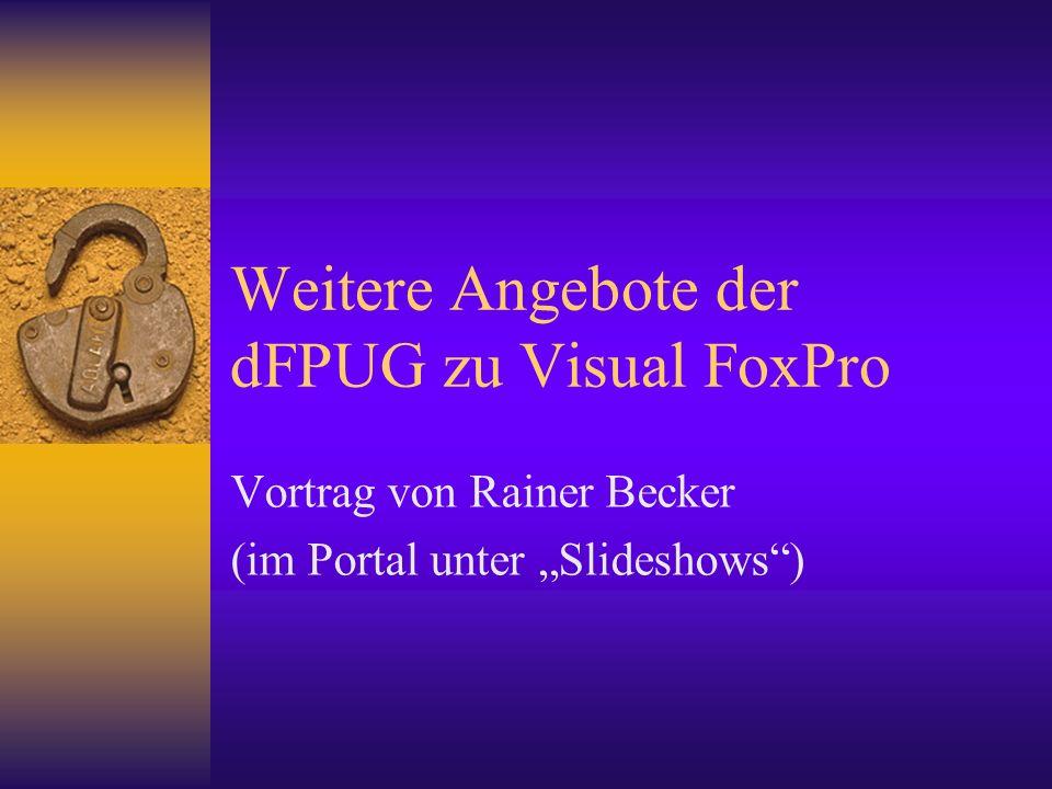 Weitere Angebote der dFPUG zu Visual FoxPro Vortrag von Rainer Becker (im Portal unter Slideshows)