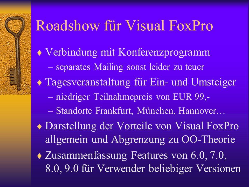Roadshow für Visual FoxPro Verbindung mit Konferenzprogramm –separates Mailing sonst leider zu teuer Tagesveranstaltung für Ein- und Umsteiger –niedriger Teilnahmepreis von EUR 99,- –Standorte Frankfurt, München, Hannover… Darstellung der Vorteile von Visual FoxPro allgemein und Abgrenzung zu OO-Theorie Zusammenfassung Features von 6.0, 7.0, 8.0, 9.0 für Verwender beliebiger Versionen
