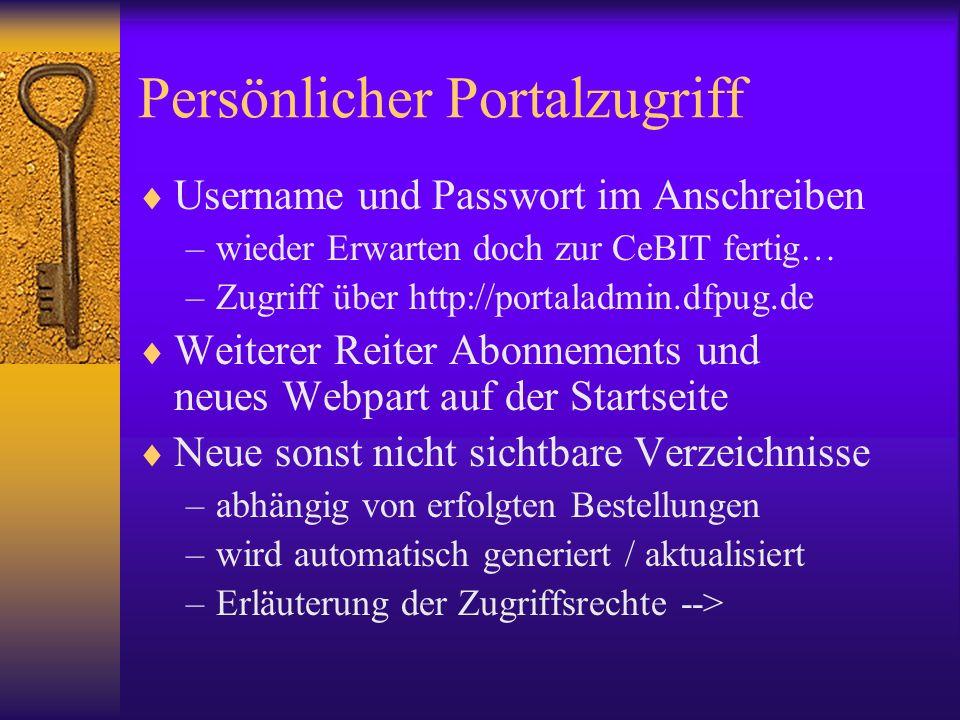 Persönlicher Portalzugriff Username und Passwort im Anschreiben –wieder Erwarten doch zur CeBIT fertig… –Zugriff über http://portaladmin.dfpug.de Weiterer Reiter Abonnements und neues Webpart auf der Startseite Neue sonst nicht sichtbare Verzeichnisse –abhängig von erfolgten Bestellungen –wird automatisch generiert / aktualisiert –Erläuterung der Zugriffsrechte -->
