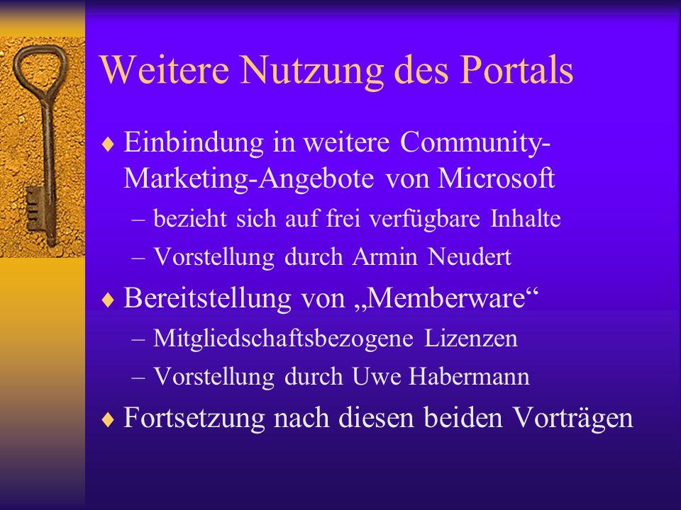 Weitere Nutzung des Portals Einbindung in weitere Community- Marketing-Angebote von Microsoft –bezieht sich auf frei verfügbare Inhalte –Vorstellung durch Armin Neudert Bereitstellung von Memberware –Mitgliedschaftsbezogene Lizenzen –Vorstellung durch Uwe Habermann Fortsetzung nach diesen beiden Vorträgen