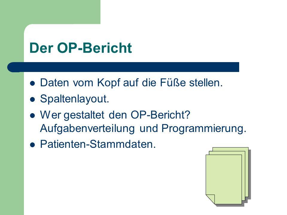 Der OP-Bericht Daten vom Kopf auf die Füße stellen. Spaltenlayout. Wer gestaltet den OP-Bericht? Aufgabenverteilung und Programmierung. Patienten-Stam
