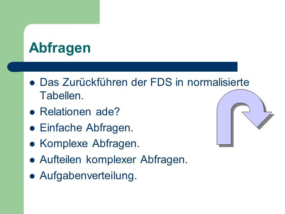 Abfragen Das Zurückführen der FDS in normalisierte Tabellen. Relationen ade? Einfache Abfragen. Komplexe Abfragen. Aufteilen komplexer Abfragen. Aufga