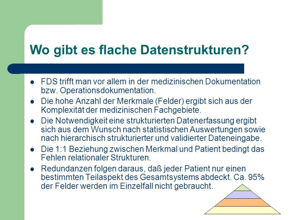Wo gibt es flache Datenstrukturen? FDS trifft man vor allem in der medizinischen Dokumentation bzw. Operationsdokumentation. Die hohe Anzahl der Merkm